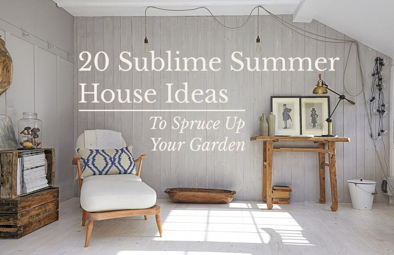 20 Sublime Summer House Ideas To Spruce Up Your Garden